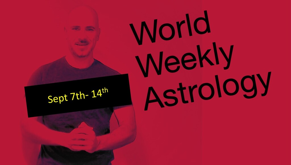 World weekly Astrology Sept 7th – 14th.